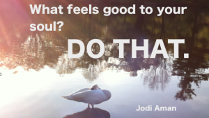 what feels good to your soul? Do that.