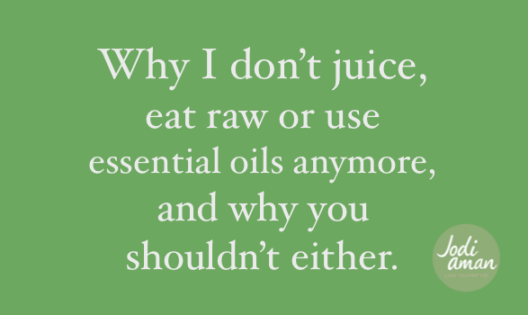 Why I don't juice, eat raw or use essential oils anymore